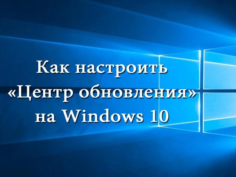 Настройка обновлений Windows 10 различными способами